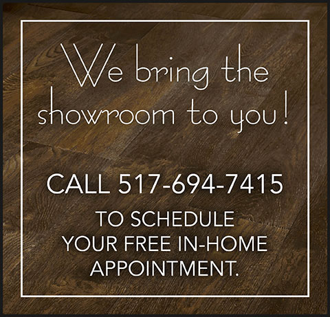 No need to leave your home - we bring the showroom to you! Call 517-694-7415 to schedule your free appointment!