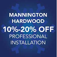 10% - 20% off Mannington hardwood during our Winter Sale Event. Professional installation, 12 months interest free financing. See store for details.